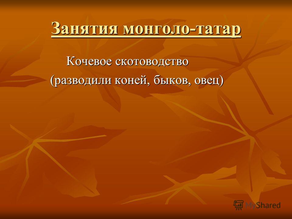 Занятия монголо-татар Кочевое скотоводство Кочевое скотоводство (разводили коней, быков, овец) (разводили коней, быков, овец)