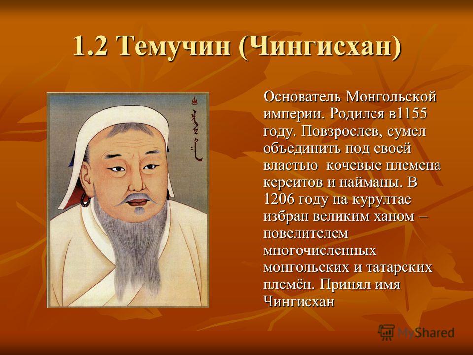 1.2 Темучин (Чингисхан) Основатель Монгольской империи. Родился в1155 году. Повзрослев, сумел объединить под своей властью кочевые племена кереитов и найманы. В 1206 году на курултае избран великим ханом – повелителем многочисленных монгольских и тат