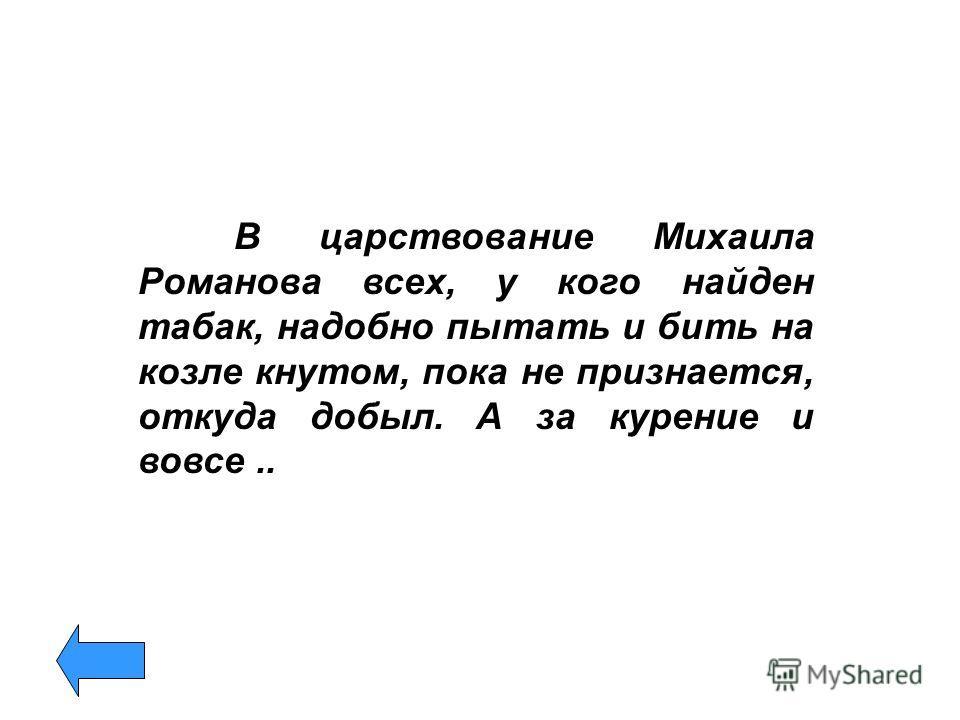 В царствование Михаила Романова всех, у кого найден табак, надобно пытать и бить на козле кнутом, пока не признается, откуда добыл. А за курение и вовсе..