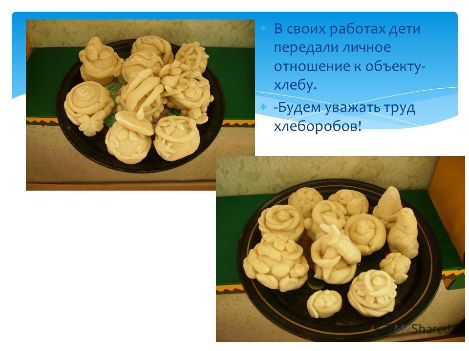 В своих работах дети передали личное отношение к объекту- хлебу. -Будем уважать труд хлеборобов!
