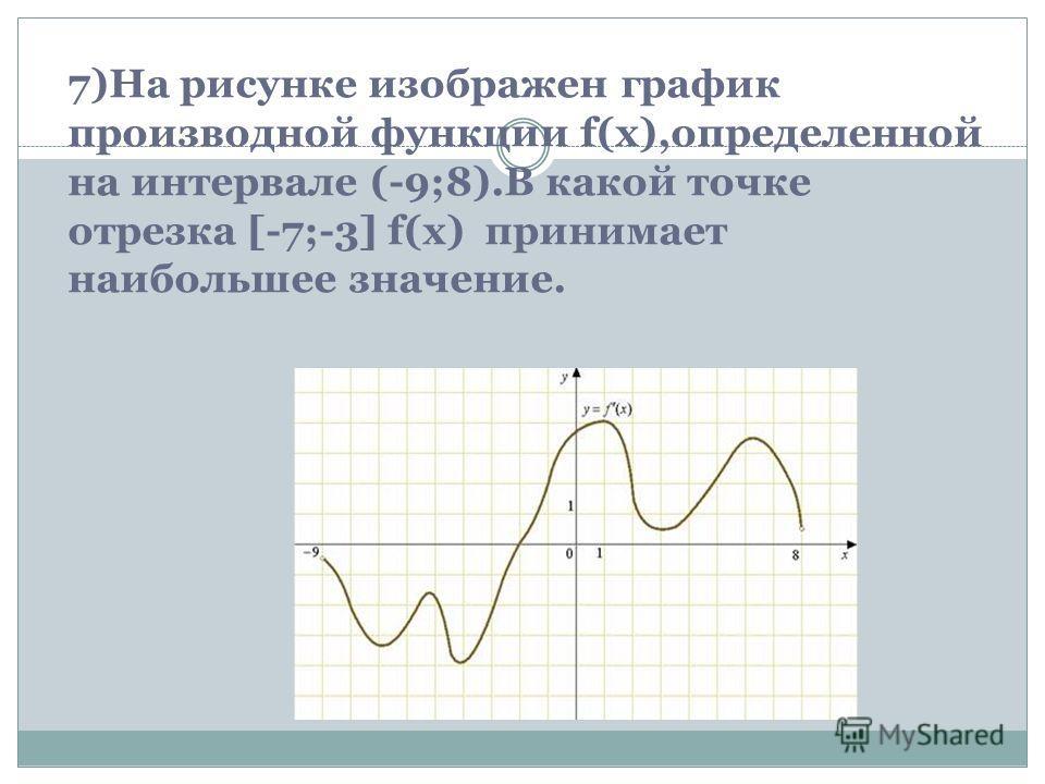 7)На рисунке изображен график производной функции f(x),определенной на интервале (-9;8).В какой точке отрезка [-7;-3] f(x) принимает наибольшее значение.