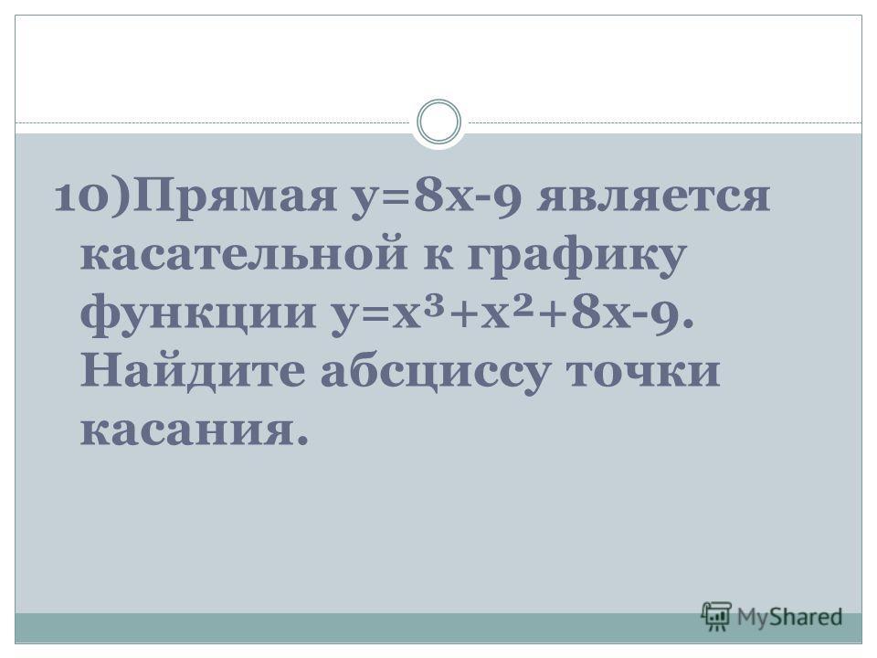 10)Прямая y=8x-9 является касательной к графику функции y=x³+x²+8x-9. Найдите абсциссу точки касания.