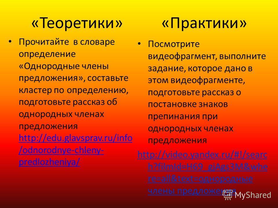 «Теоретики» «Практики» Прочитайте в словаре определение «Однородные члены предложения», составьте кластер по определению, подготовьте рассказ об однородных членах предложения http://edu.glavsprav.ru/info /odnorodnye-chleny- predlozheniya/ http://edu.
