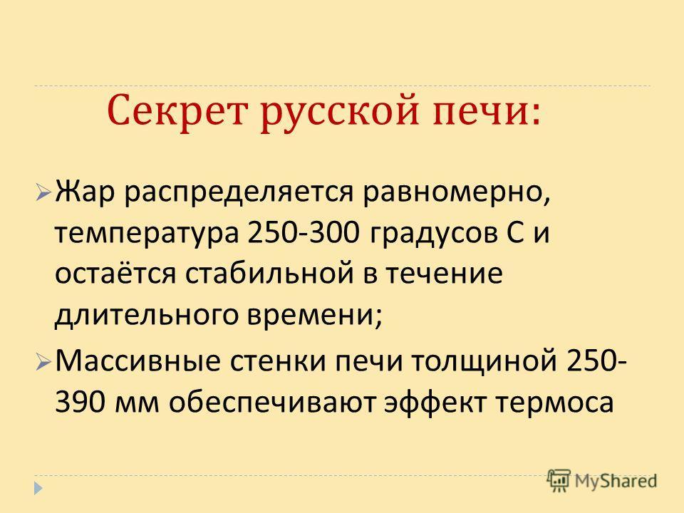 Секрет русской печи : Жар распределяется равномерно, температура 250-300 градусов С и остаётся стабильной в течение длительного времени ; Массивные стенки печи толщиной 250- 390 мм обеспечивают эффект термоса