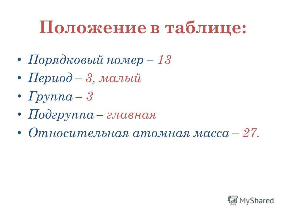 Положение в таблице: Порядковый номер – 13 Период – 3, малый Группа – 3 Подгруппа – главная Относительная атомная масса – 27.