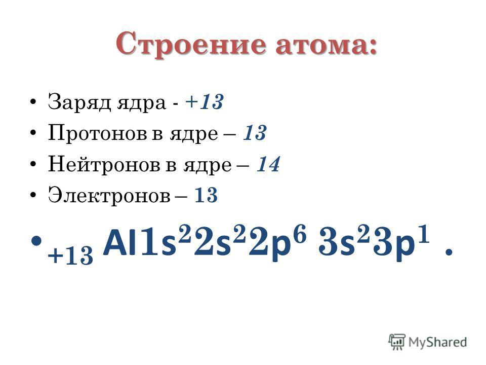 Строение атома: Заряд ядра - + 13 Протонов в ядре – 13 Нейтронов в ядре – 14 Электронов – 13 +13 АI 1 s 2 2 s 2 2 p 6 3 s 2 3 p 1.