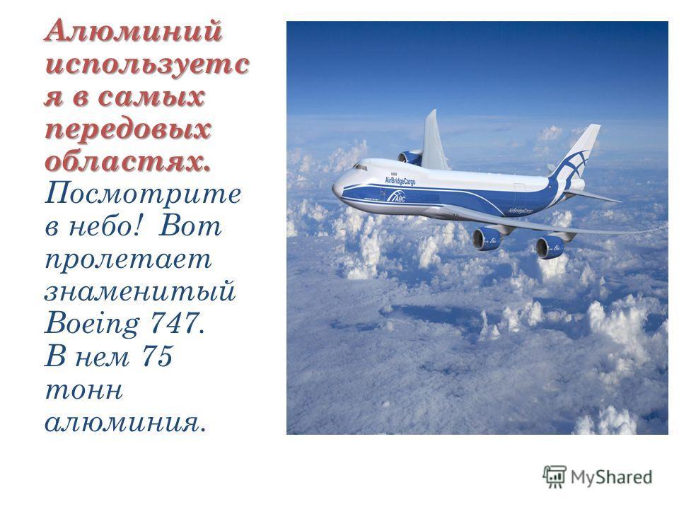 Алюминий используетс я в самых передовых областях. Алюминий используетс я в самых передовых областях. Посмотрите в небо! Вот пролетает знаменитый Boeing 747. В нем 75 тонн алюминия.