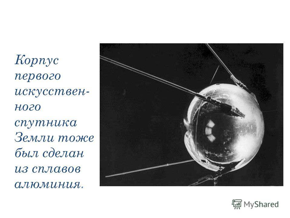 Корпус первого искусствен- ного спутника Земли тоже был сделан из сплавов алюминия.