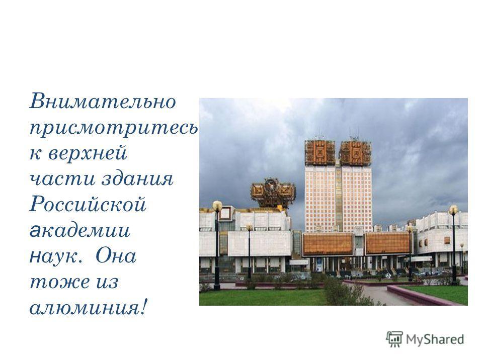 Внимательно присмотритесь к верхней части здания Российской а кадемии н аук. Она тоже из алюминия!
