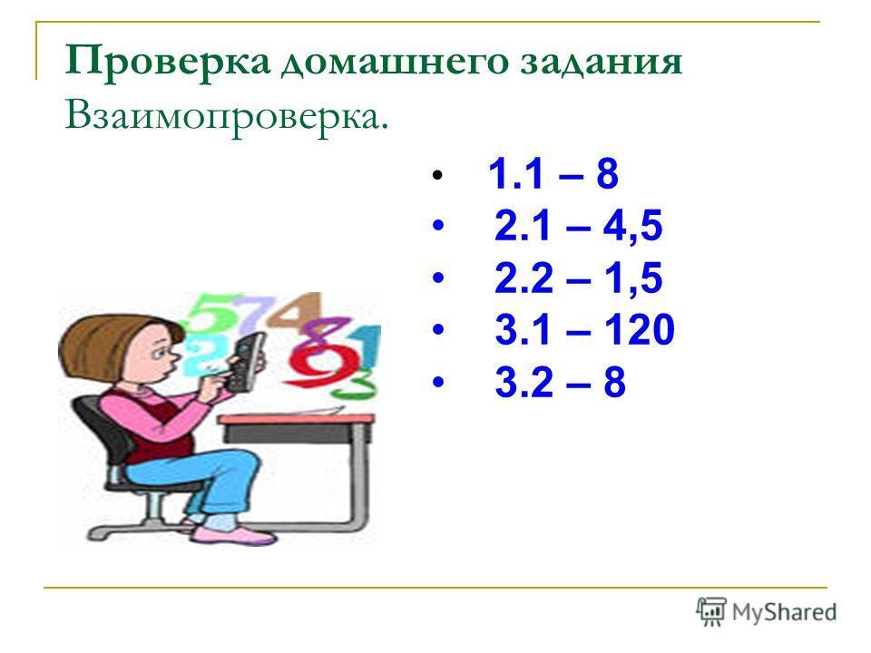 Проверка домашнего задания Взаимопроверка. 1.1 – 8 2.1 – 4,5 2.2 – 1,5 3.1 – 120 3.2 – 8