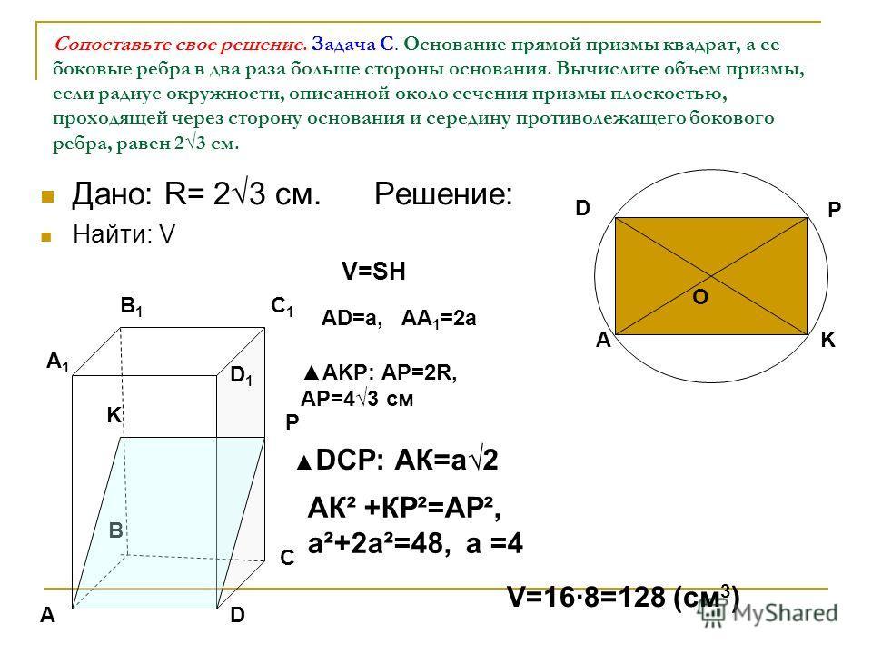 Сопоставьте свое решение. Задача С. Основание прямой призмы квадрат, а ее боковые ребра в два раза больше стороны основания. Вычислите объем призмы, если радиус окружности, описанной около сечения призмы плоскостью, проходящей через сторону основания