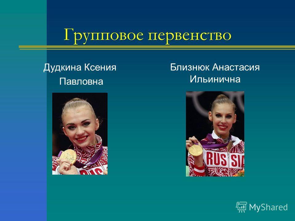 Групповое первенство Дудкина Ксения Павловна Близнюк Анастасия Ильинична