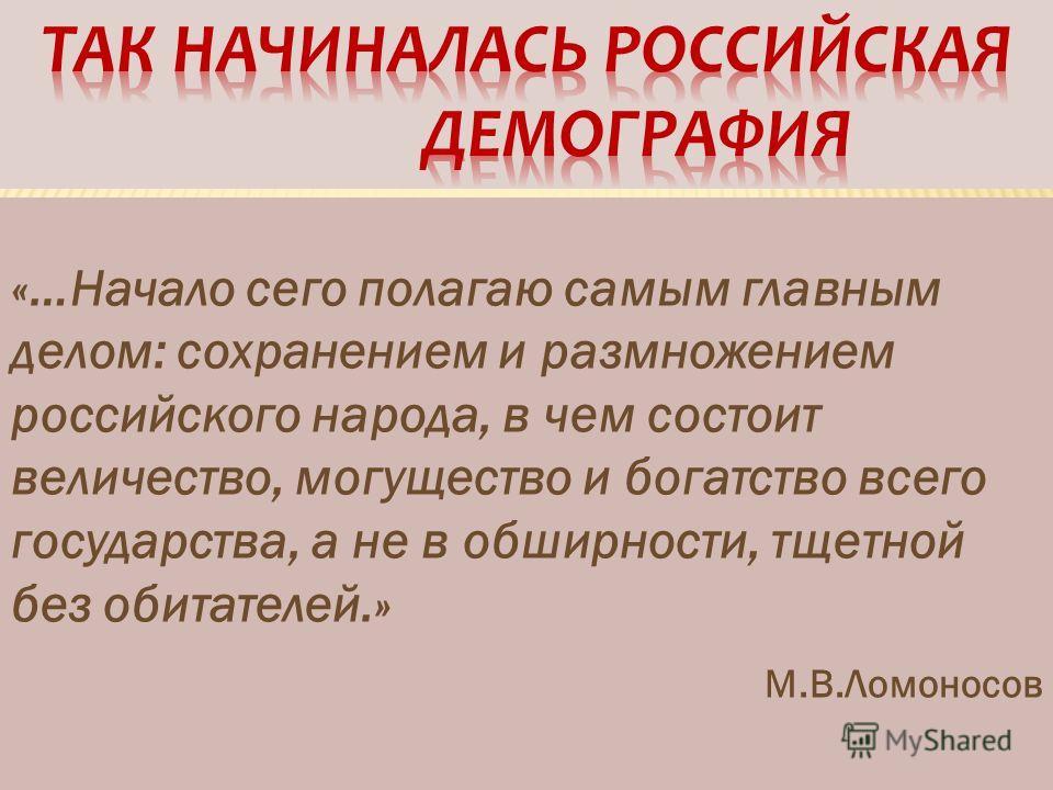 «…Начало сего полагаю самым главным делом: сохранением и размножением российского народа, в чем состоит величество, могущество и богатство всего государства, а не в обширности, тщетной без обитателей.» М.В.Ломоносов