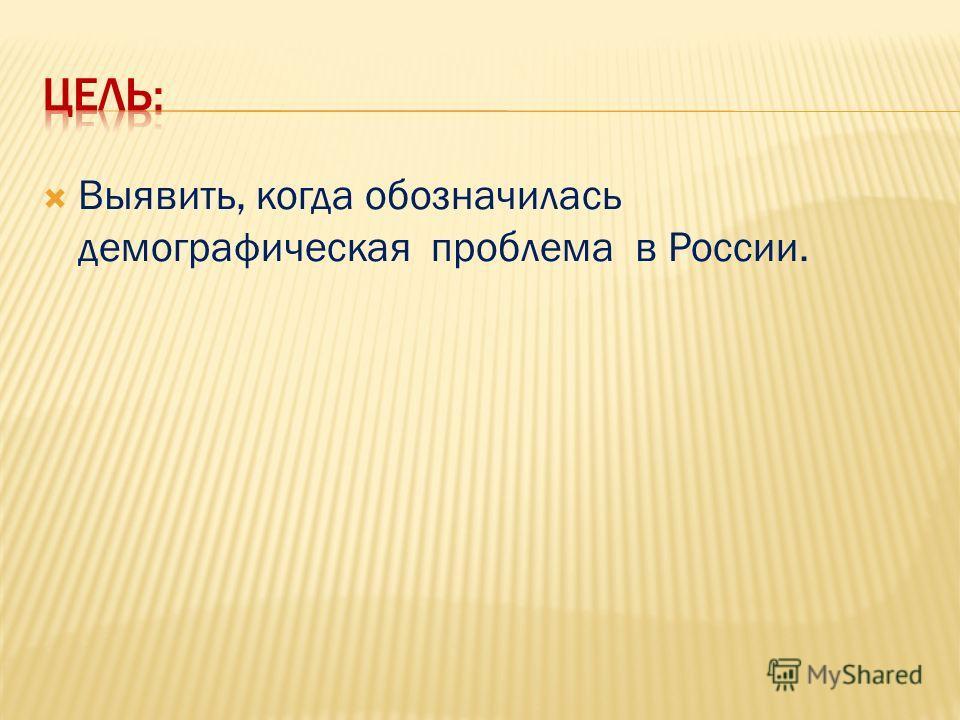 Выявить, когда обозначилась демографическая проблема в России.