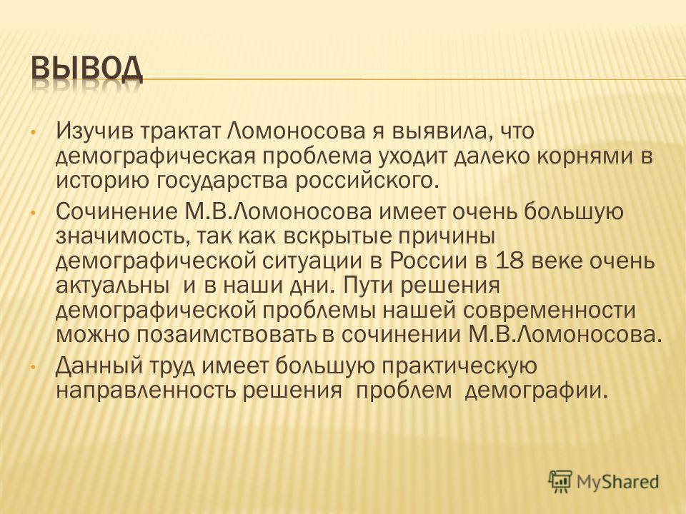 Изучив трактат Ломоносова я выявила, что демографическая проблема уходит далеко корнями в историю государства российского. Сочинение М.В.Ломоносова имеет очень большую значимость, так как вскрытые причины демографической ситуации в России в 18 веке о