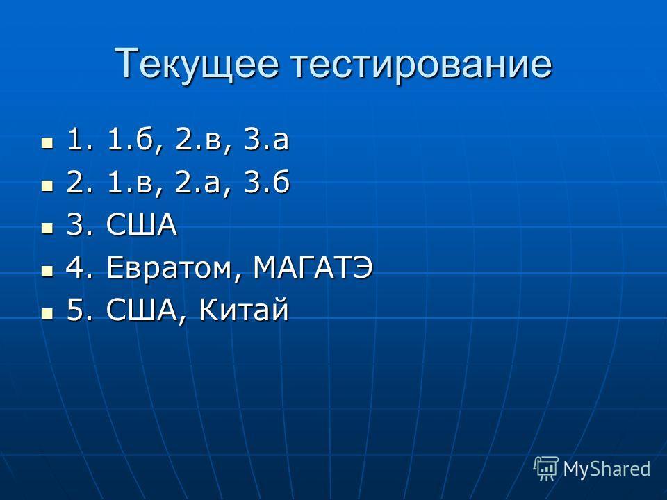 Текущее тестирование 1. 1.б, 2.в, 3.а 1. 1.б, 2.в, 3.а 2. 1.в, 2.а, 3.б 2. 1.в, 2.а, 3.б 3. США 3. США 4. Евратом, МАГАТЭ 4. Евратом, МАГАТЭ 5. США, Китай 5. США, Китай