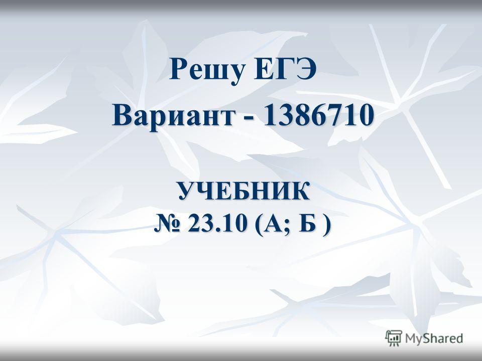 УЧЕБНИК 23.10 (А; Б ) УЧЕБНИК 23.10 (А; Б ) Решу ЕГЭ Вариант - 1386710