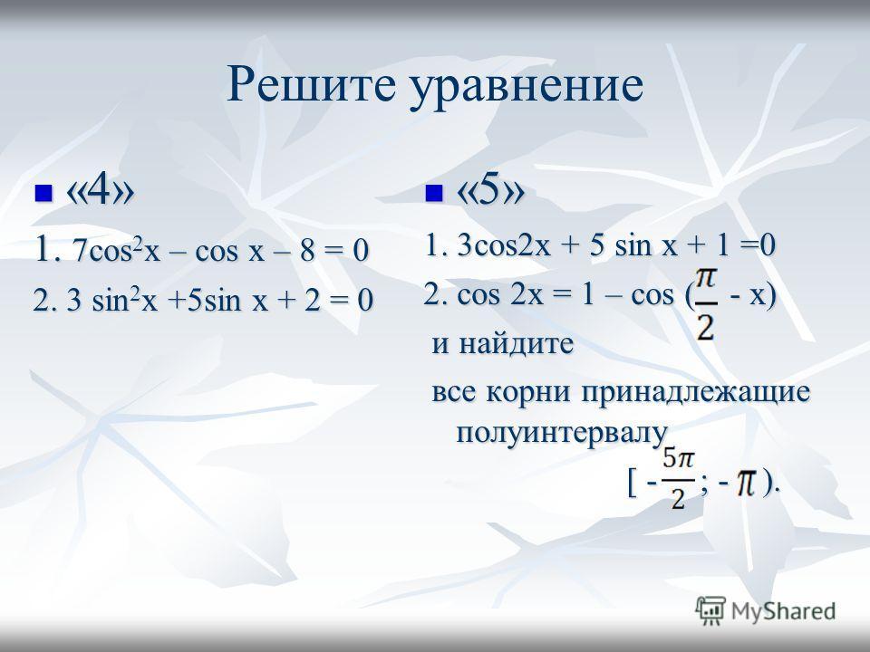 Решите уравнение «4» «4» 1. 7cos 2 x – cos x – 8 = 0 2. 3 sin 2 x +5sin x + 2 = 0 «5» «5» 1. 3cos2x + 5 sin x + 1 =0 2. cos 2x = 1 – cos ( - x) и найдите и найдите все корни принадлежащие полуинтервалу все корни принадлежащие полуинтервалу [ - ; - ).
