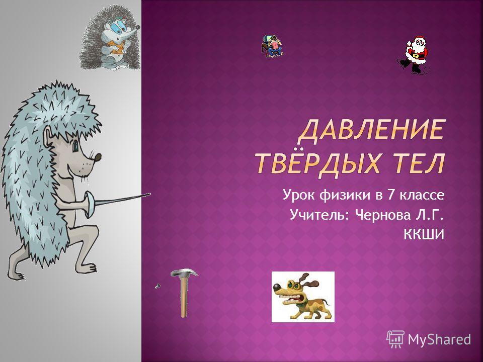 Урок физики в 7 классе Учитель: Чернова Л.Г. ККШИ