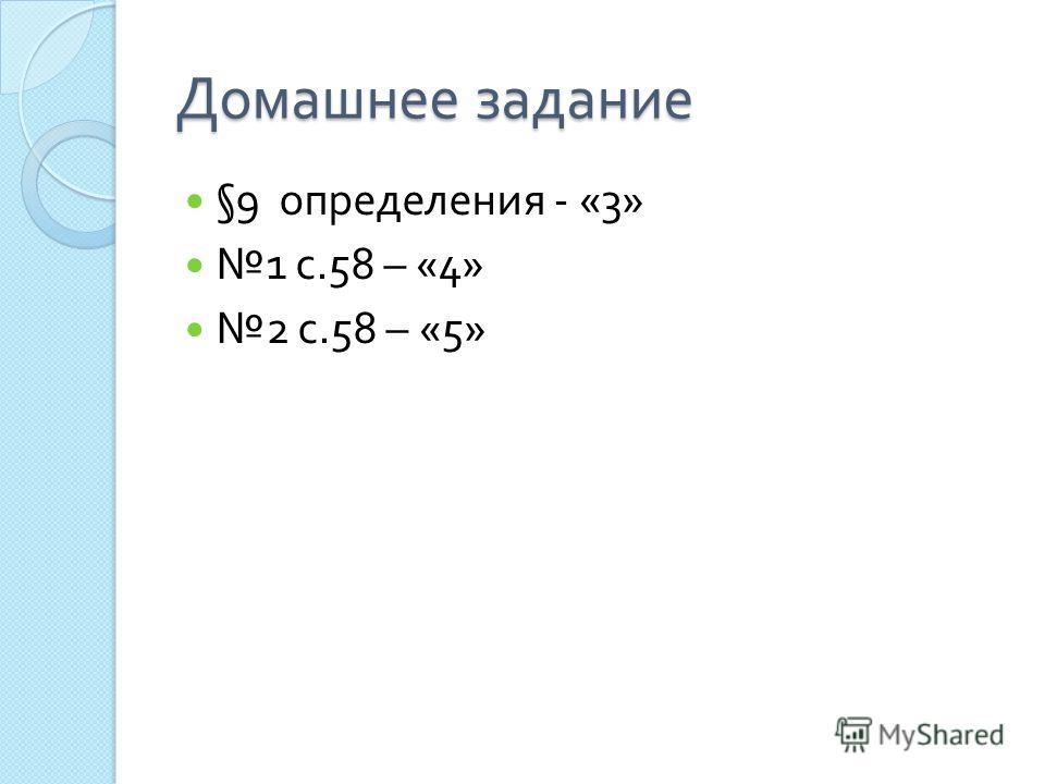 Домашнее задание §9 определения - «3» 1 с.58 – «4» 2 с.58 – «5»