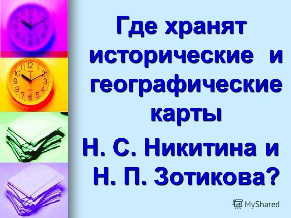 Где хранят исторические и географические карты Н. С. Никитина и Н. П. Зотикова?