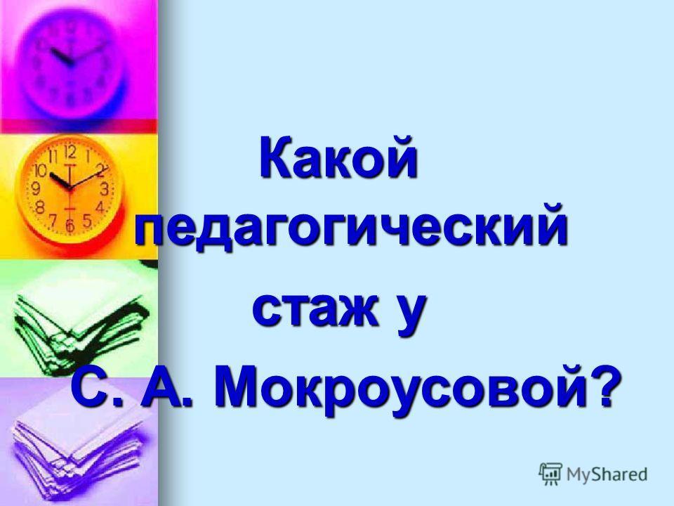 Какой педагогический стаж у С. А. Мокроусовой? С. А. Мокроусовой?