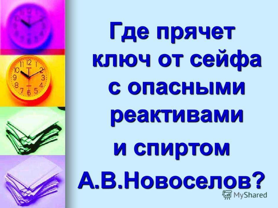 Где прячет ключ от сейфа с опасными реактивами и спиртом А.В.Новоселов?