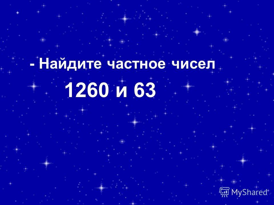 - Найдите частное чисел 1260 и 63