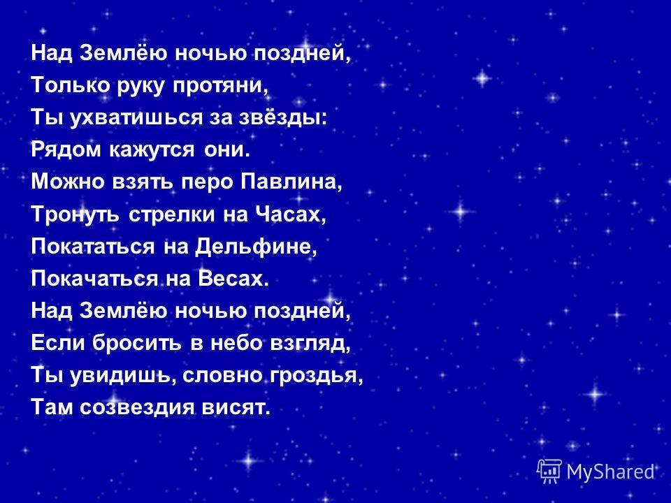 Над Землёю ночью поздней, Только руку протяни, Ты ухватишься за звёзды: Рядом кажутся они. Можно взять перо Павлина, Тронуть стрелки на Часах, Покататься на Дельфине, Покачаться на Весах. Над Землёю ночью поздней, Если бросить в небо взгляд, Ты увиди