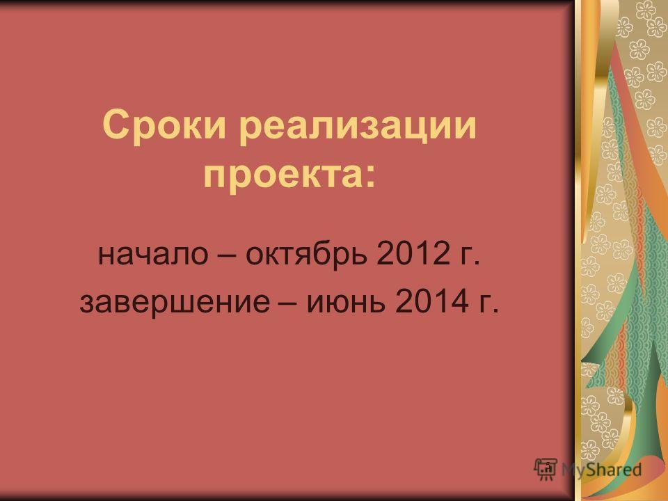 5 Сроки реализации проекта: начало – октябрь 2012 г. завершение – июнь 2014 г.