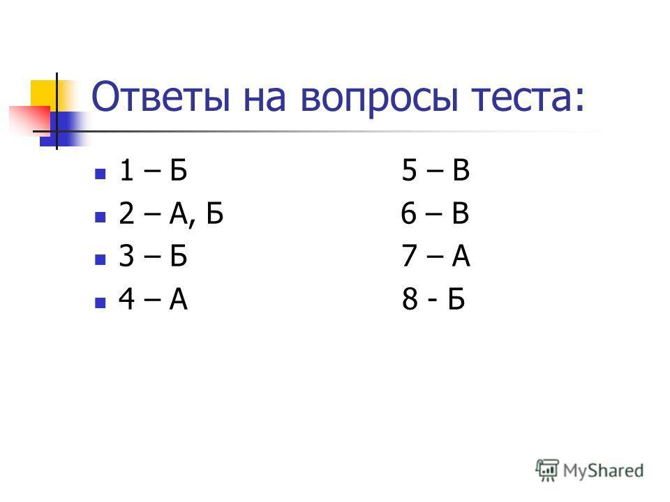 Ответы на вопросы теста: 1 – Б 5 – В 2 – А, Б 6 – В 3 – Б 7 – А 4 – А 8 - Б