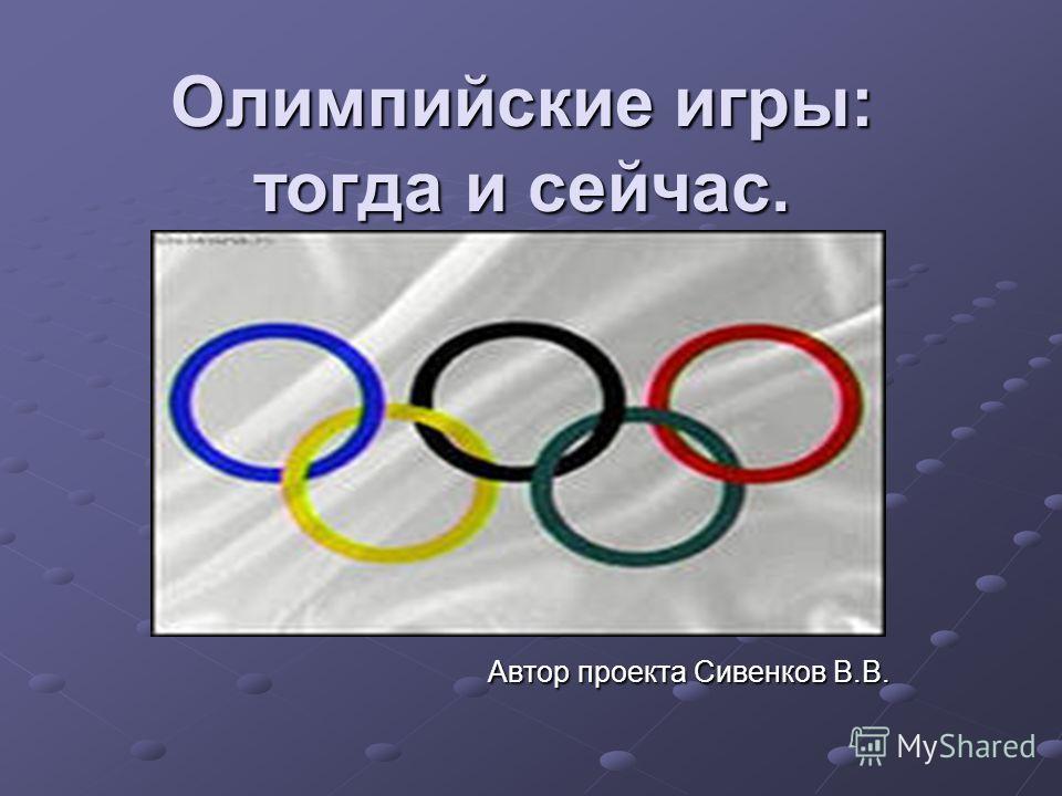 Олимпийские игры: тогда и сейчас. Автор проекта Сивенков В.В. Автор проекта Сивенков В.В.