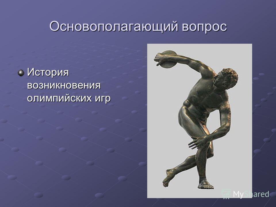 Основополагающий вопрос История возникновения олимпийских игр