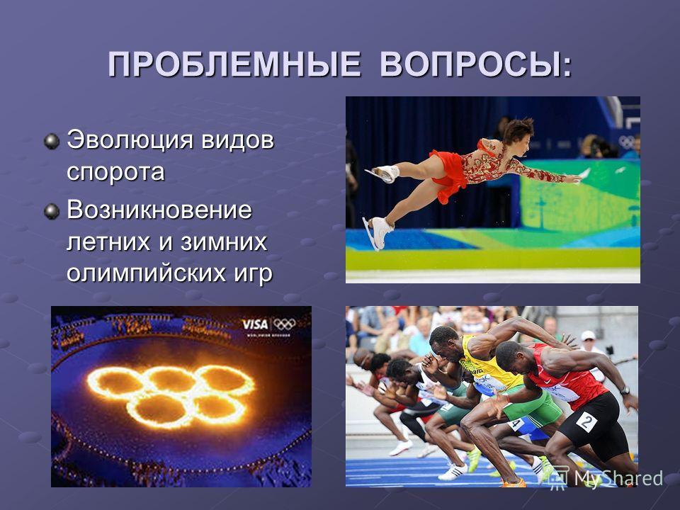 ПРОБЛЕМНЫЕ ВОПРОСЫ: Эволюция видов спорота Возникновение летних и зимних олимпийских игр
