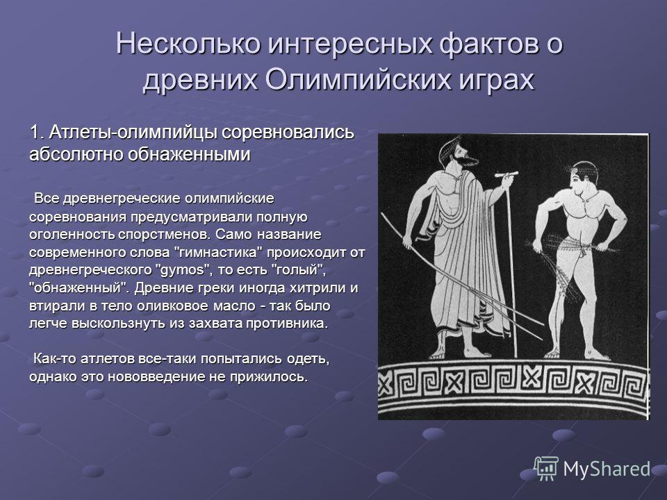 Несколько интересных фактов о древних Олимпийских играх 1. Атлеты-олимпийцы соревновались абсолютно обнаженными Все древнегреческие олимпийские соревнования предусматривали полную оголенность спорстменов. Само название современного слова