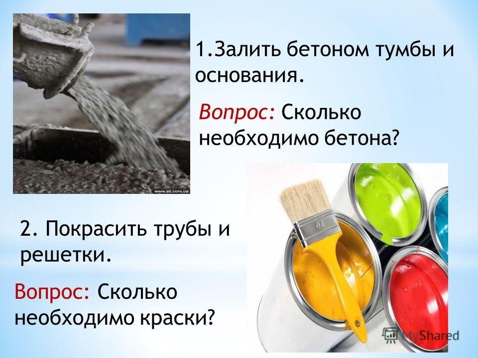 1.Залить бетоном тумбы и основания. Вопрос: Сколько необходимо бетона? 2. Покрасить трубы и решетки. Вопрос: Сколько необходимо краски?