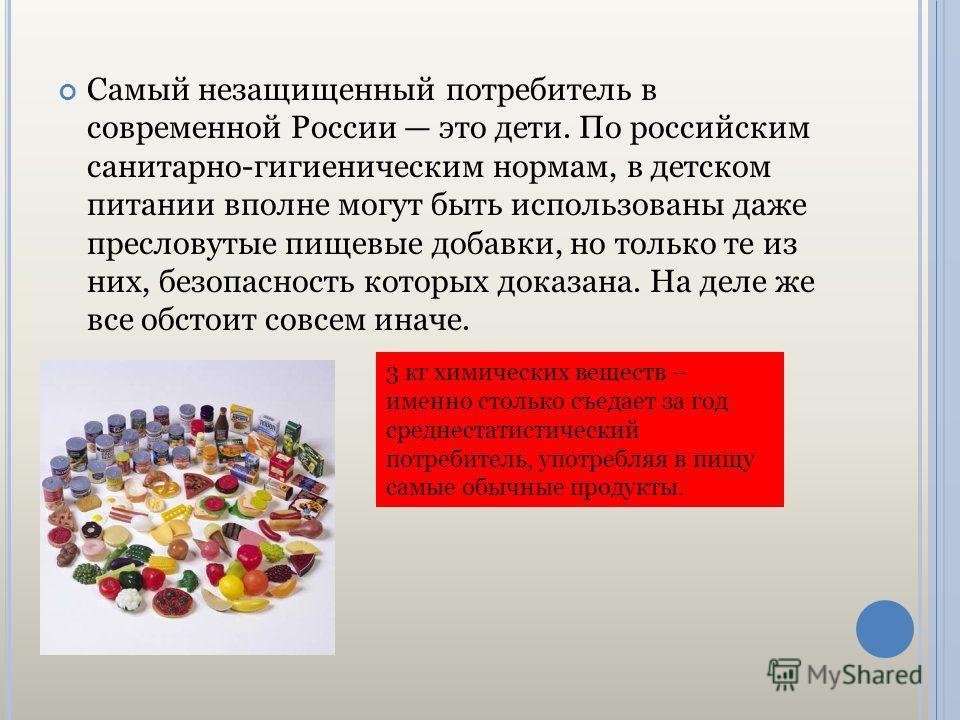 Самый незащищенный потребитель в современной России это дети. По российским санитарно-гигиеническим нормам, в детском питании вполне могут быть использованы даже пресловутые пищевые добавки, но только те из них, безопасность которых доказана. На деле