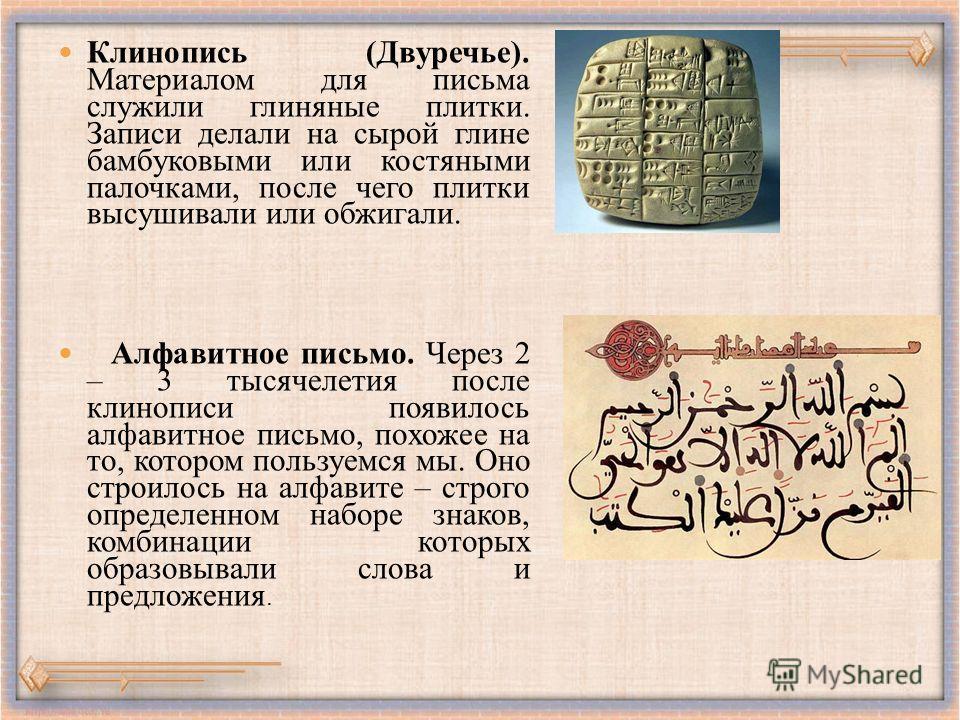Клинопись (Двуречье). Материалом для письма служили глиняные плитки. Записи делали на сырой глине бамбуковыми или костяными палочками, после чего плитки высушивали или обжигали. Алфавитное письмо. Через 2 – 3 тысячелетия после клинописи появилось алф