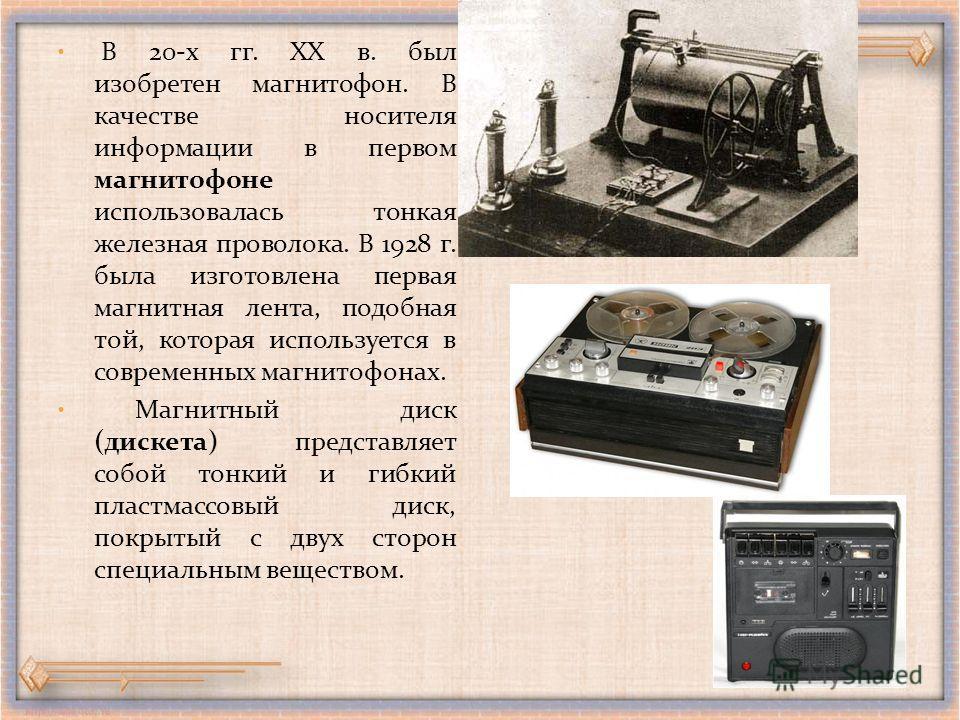 В 20-х гг. XX в. был изобретен магнитофон. В качестве носителя информации в первом магнитофоне использовалась тонкая железная проволока. В 1928 г. была изготовлена первая магнитная лента, подобная той, которая используется в современных магнитофонах.