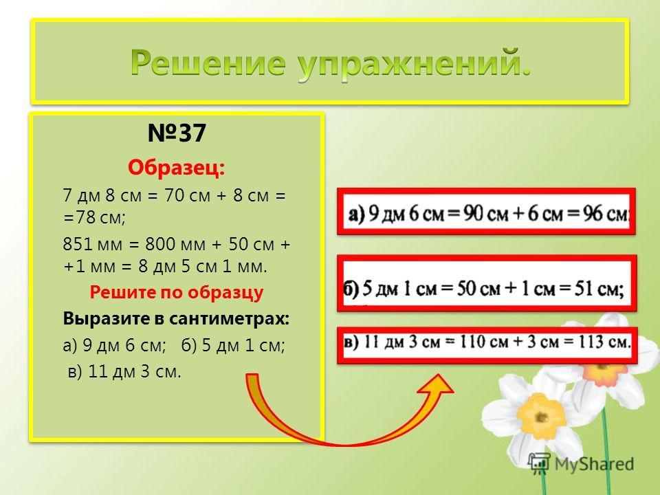 37 Образец: 7 дм 8 см = 70 см + 8 см = =78 см; 851 мм = 800 мм + 50 см + +1 мм = 8 дм 5 см 1 мм. Решите по образцу Выразите в сантиметрах: а) 9 дм 6 см; б) 5 дм 1 см; в) 11 дм 3 см. 37 Образец: 7 дм 8 см = 70 см + 8 см = =78 см; 851 мм = 800 мм + 50