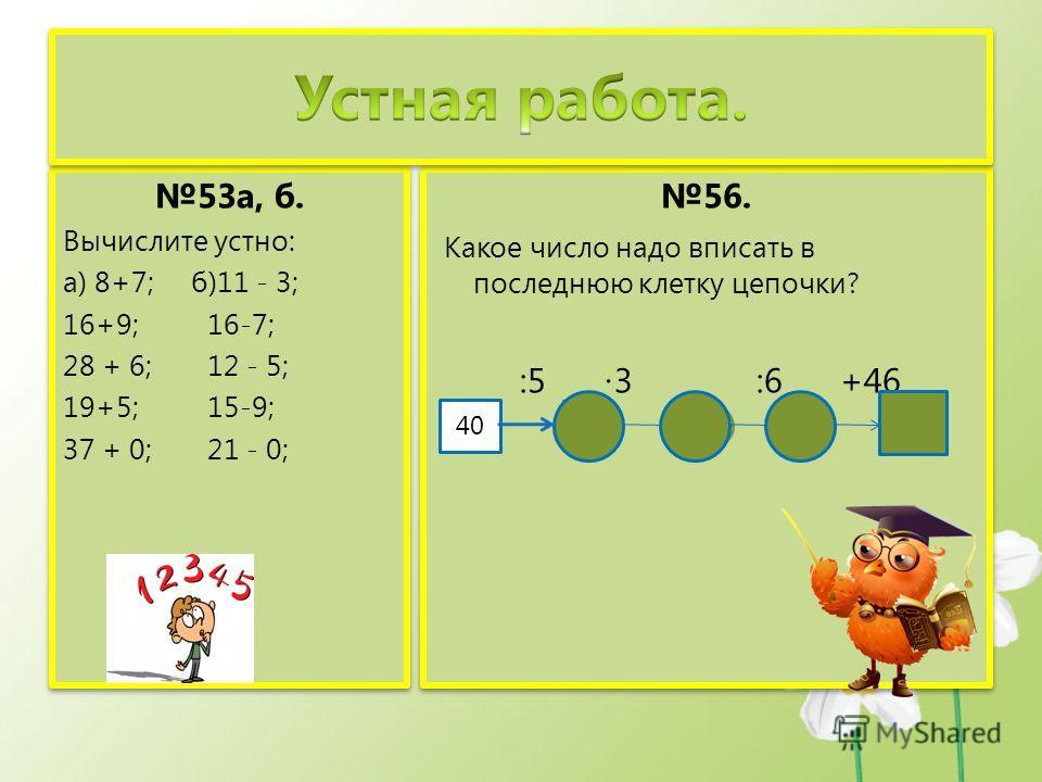 53а, б. Вычислите устно: а) 8+7; б)11 - 3; 16+9; 16-7; 28 + 6; 12 - 5; 19+5; 15-9; 37 + 0; 21 - 0; 53а, б. Вычислите устно: а) 8+7; б)11 - 3; 16+9; 16-7; 28 + 6; 12 - 5; 19+5; 15-9; 37 + 0; 21 - 0; 56. Какое число надо вписать в последнюю клетку цепо
