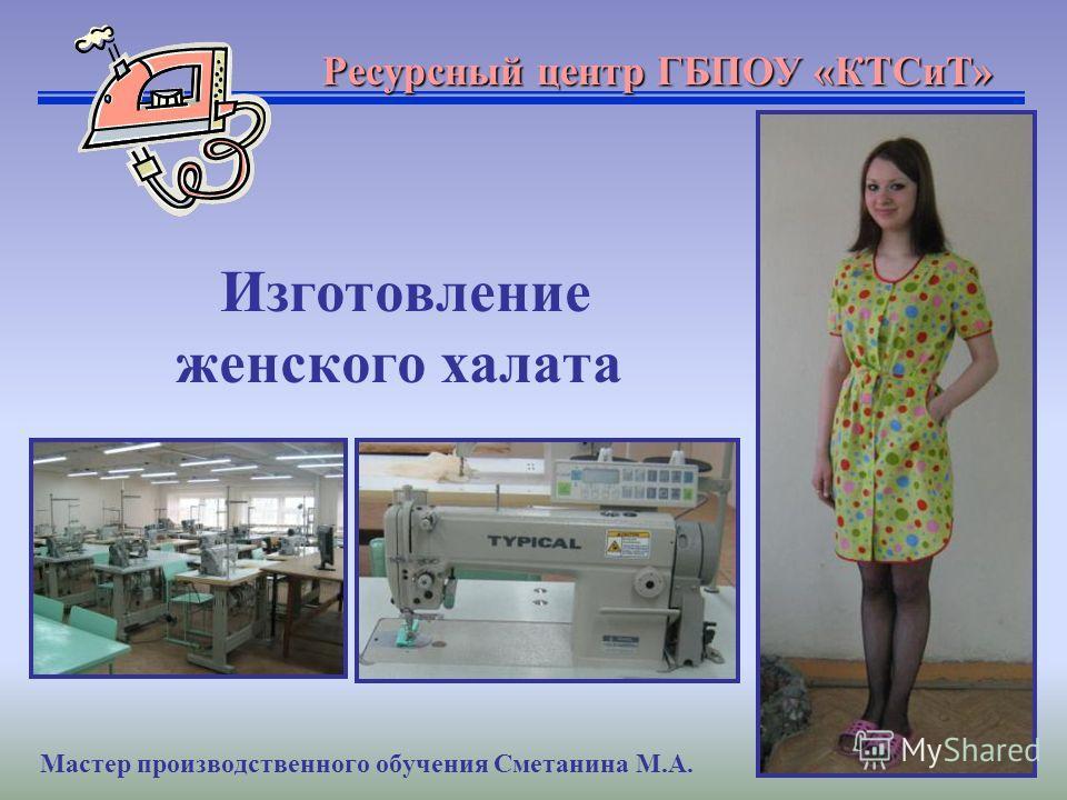 Изготовление женского халата Ресурсный центр ГБПОУ «КТСиТ» Мастер производственного обучения Сметанина М.А.