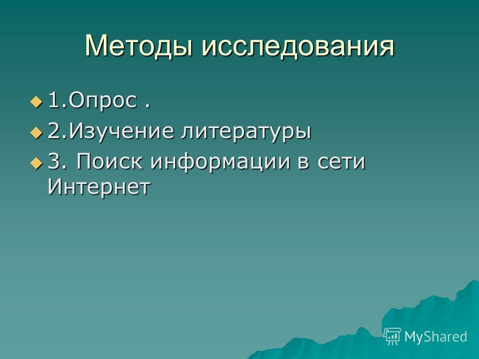 Методы исследования 1.Опрос. 1.Опрос. 2.Изучение литературы 2.Изучение литературы 3. Поиск информации в сети Интернет 3. Поиск информации в сети Интернет
