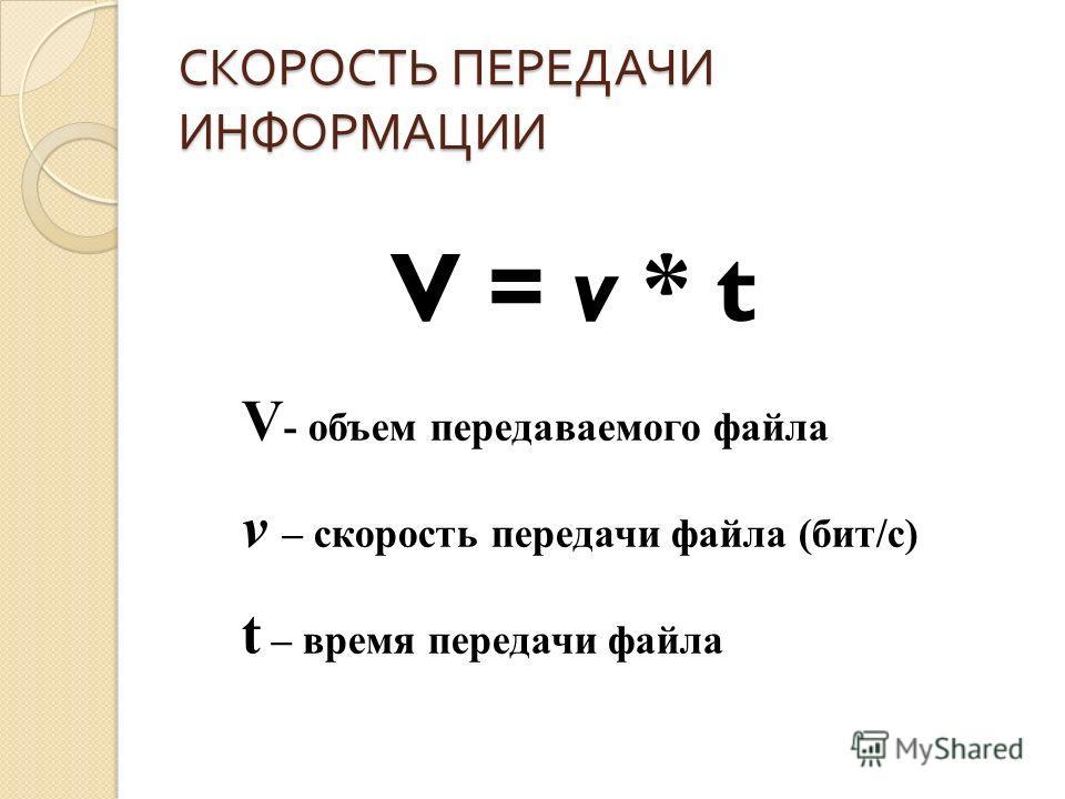 СКОРОСТЬ ПЕРЕДАЧИ ИНФОРМАЦИИ V = v * t V - объем передаваемого файла v – скорость передачи файла (бит/с) t – время передачи файла