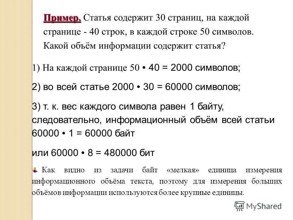 Пример. Пример. Статья содержит 30 страниц, на каждой странице - 40 строк, в каждой строке 50 символов. Какой объём информации содержит статья? 1) На каждой странице 50 40 = 2000 символов; 2) во всей статье 2000 30 = 60000 символов; 3) т. к. вес кажд