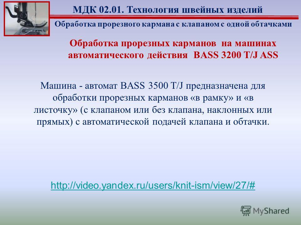 Обработка прорезных карманов на машинах автоматического действия BASS 3200 T/J ASS Обработка прорезного кармана с клапаном с одной обтачками МДК 02.01. Технология швейных изделий http://video.yandex.ru/users/knit-ism/view/27/# Машина - автомат BASS 3