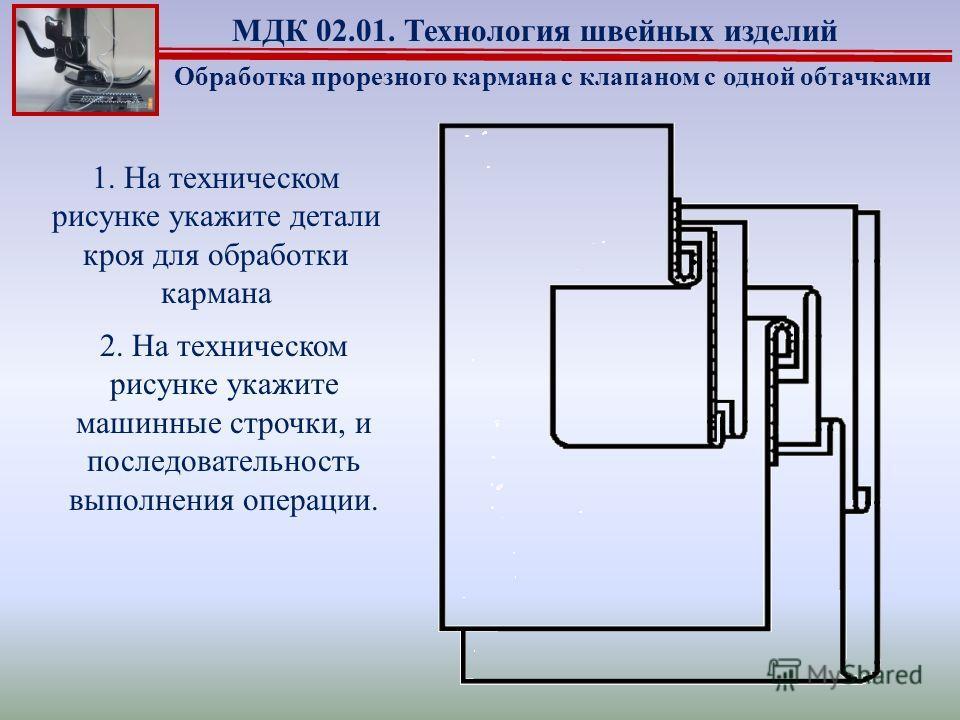 2. На техническом рисунке укажите машинные строчки, и последовательность выполнения операции. Обработка прорезного кармана с клапаном с одной обтачками МДК 02.01. Технология швейных изделий 1. На техническом рисунке укажите детали кроя для обработки