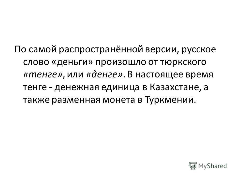 По самой распространённой версии, русское слово «деньги» произошло от тюркского «тенге», или «денге». В настоящее время тенге - денежная единица в Казахстане, а также разменная монета в Туркмении.