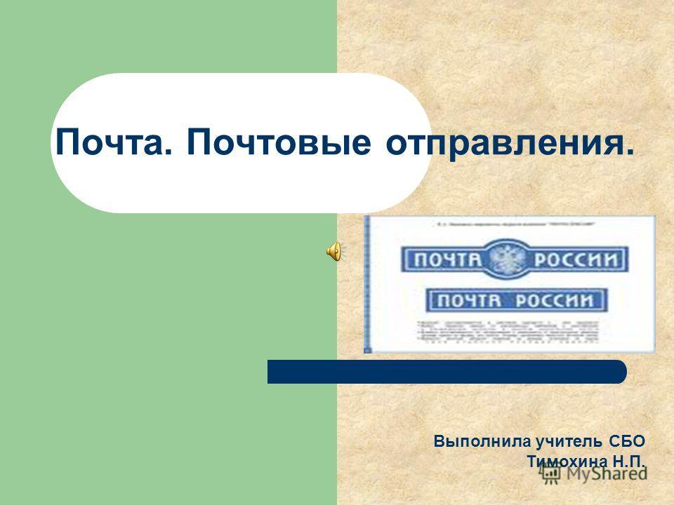 Почта. Почтовые отправления. Выполнила учитель СБО Тимохина Н.П.