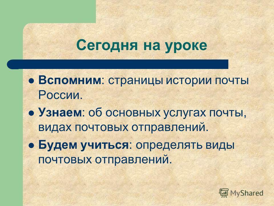 Сегодня на уроке Вспомним: страницы истории почты России. Узнаем: об основных услугах почты, видах почтовых отправлений. Будем учиться: определять виды почтовых отправлений.
